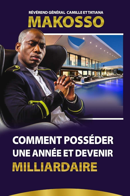 Comment Posséder une Année et Devenir Milliardaire gratuitement -Révérend Général Camille et Tatiana Makosso (Auteur)